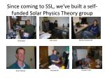 since coming to ssl we ve built a self funded solar physics theory group