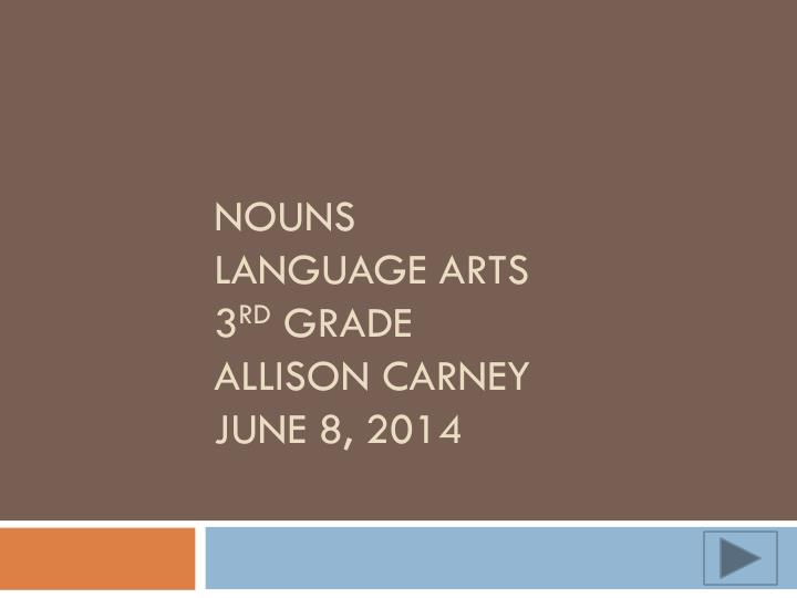nouns language arts 3 rd grade allison carney june 8 2014 n.