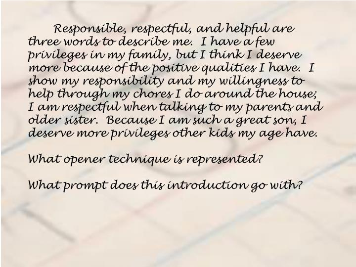 Responsible, respectful, and helpful are three words to describe me.  I have a few privileges in my family, but I think I deserve more because of the positive qualities I have.  I show