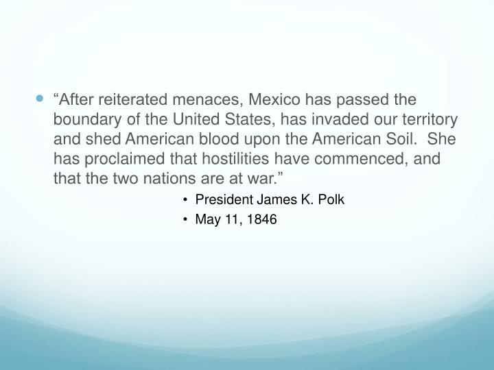 """""""After reiterated menaces, Mexico has passed the boundary of the United States, has invaded our territory and shed American blood upon the American Soil.  She has proclaimed that hostilities have commenced, and that the two nations are at war."""""""