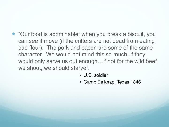 """""""Our food is abominable; when you break a biscuit, you can see it move (if the critters are not dead from eating bad flour).  The pork and bacon are some of the same character.  We would not mind this so much, if they would only serve us out enough…if not for the wild beef we shoot, we should starve""""."""