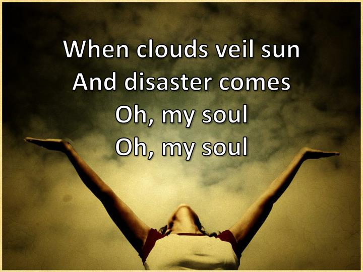 When clouds veil sun and disaster comes oh my soul oh my soul