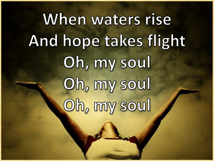 When waters rise and hope takes flight oh my soul oh my soul oh my soul