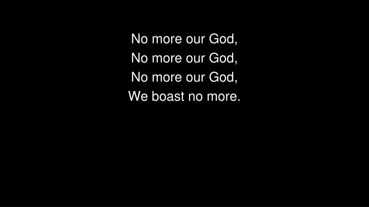 No more our God,