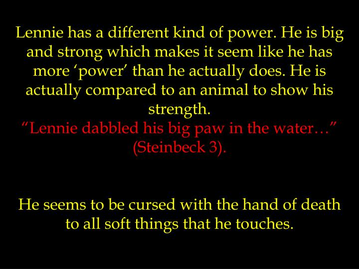 Lennie has a different kind of power. He is big and strong which makes it seem like he has more