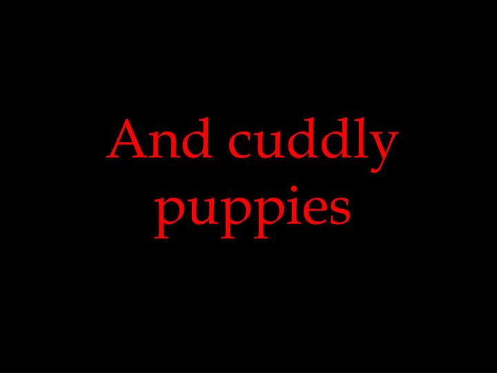 And cuddly puppies