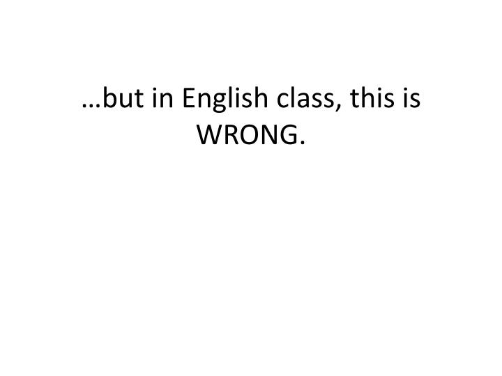 But in english class this is wrong