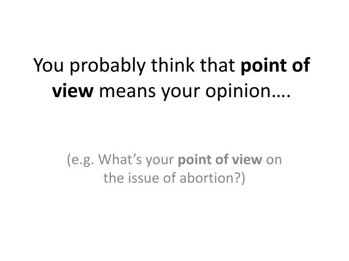 You probably think that point of view means your opinion