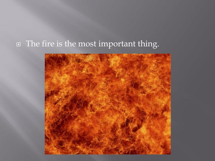 The fire is the most important thing.