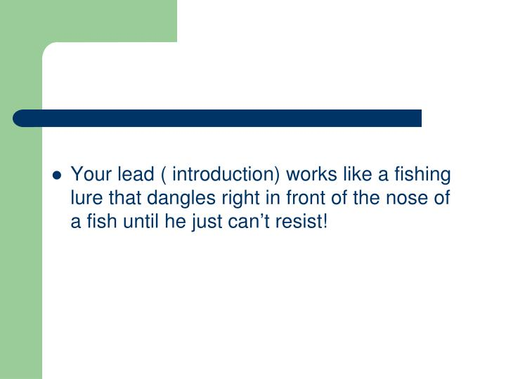 Your lead ( introduction) works like a fishing lure that dangles right in front of the nose of a fish until he just can't resist!