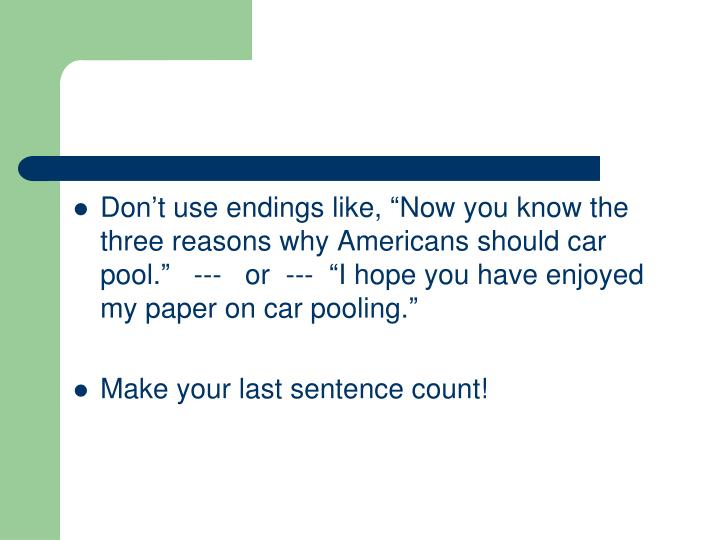 """Don't use endings like, """"Now you know the three reasons why Americans should car pool.""""   ---   or  ---  """"I hope you have enjoyed my paper on car pooling."""""""