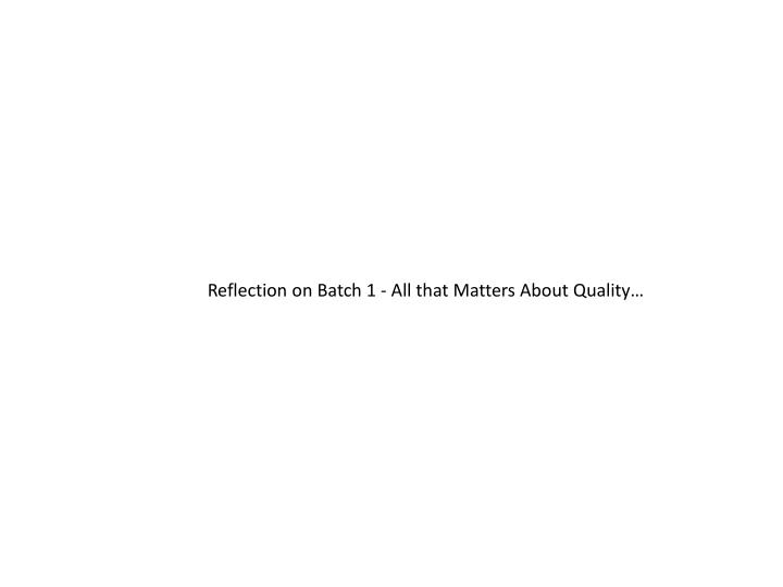 Reflection on Batch 1 - All that Matters About Quality…