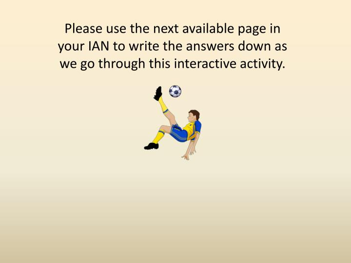 Please use the next available page in your IAN to write the answers down as we go through this interactive activity.