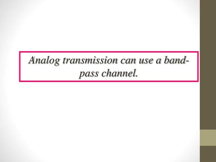 Analog transmission can use a band-pass channel.