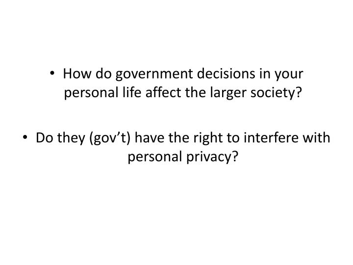 How do government decisions in your personal life affect the larger society?