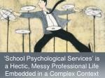 school psychological services is a hectic messy professional life embedded in a complex context