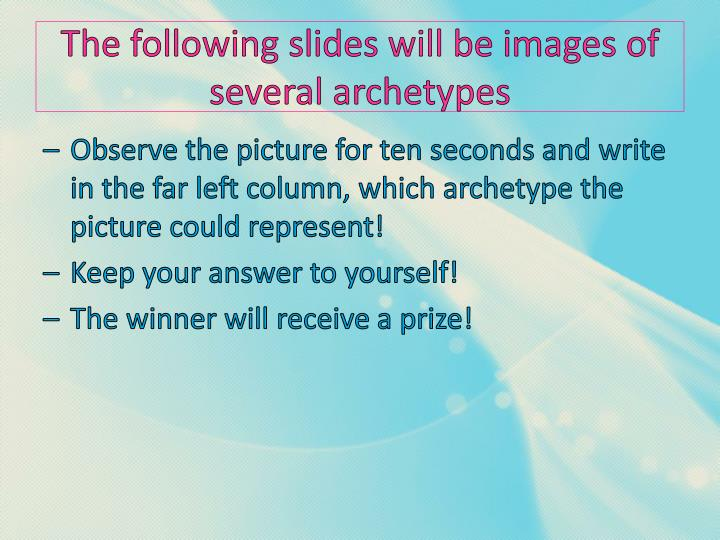 The following slides will be images of several archetypes