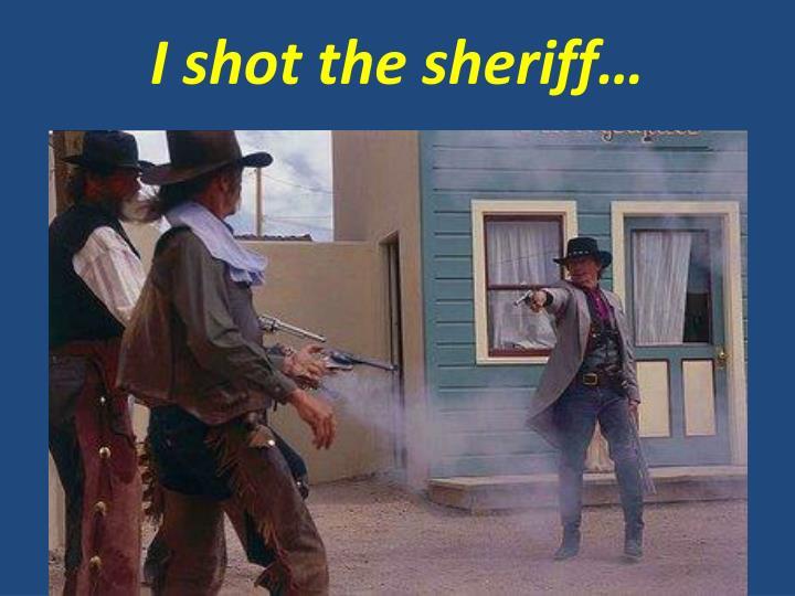 I shot the sheriff…