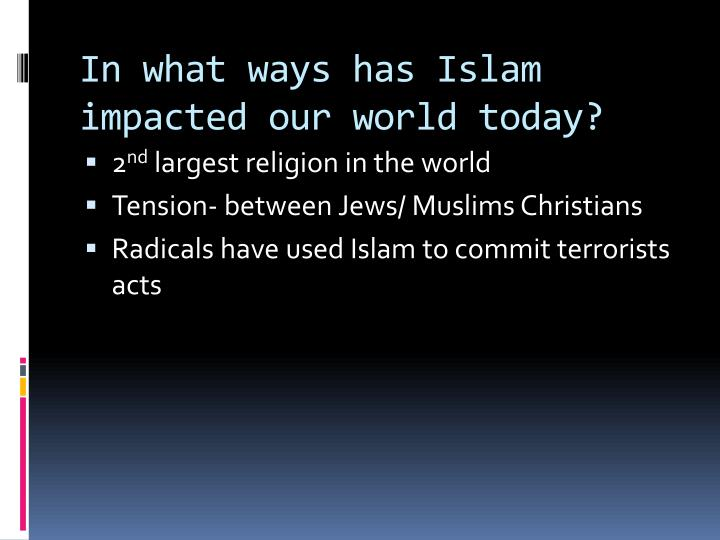 In what ways has Islam impacted our world today?