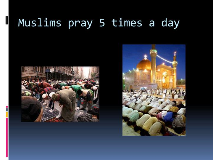 Muslims pray 5 times a day