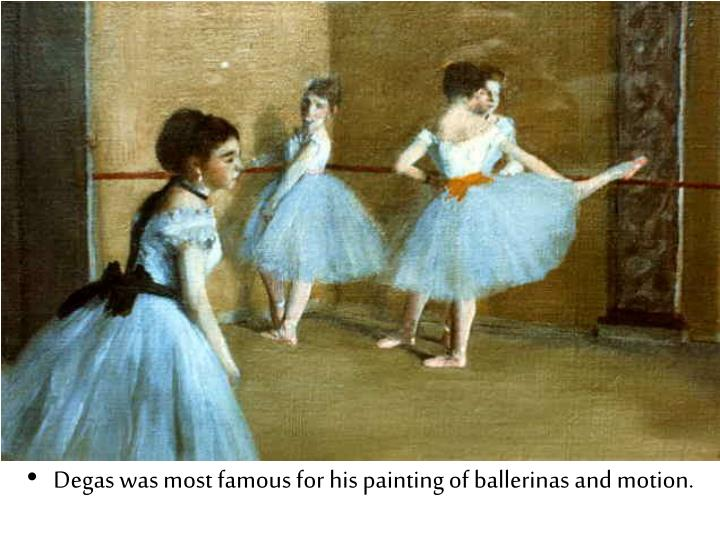 Degas was most famous for his painting of ballerinas and motion.