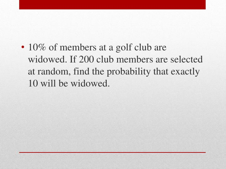 10% of members at a golf club are widowed. If 200 club members are selected at random, find the probability that exactly 10 will be widowed.