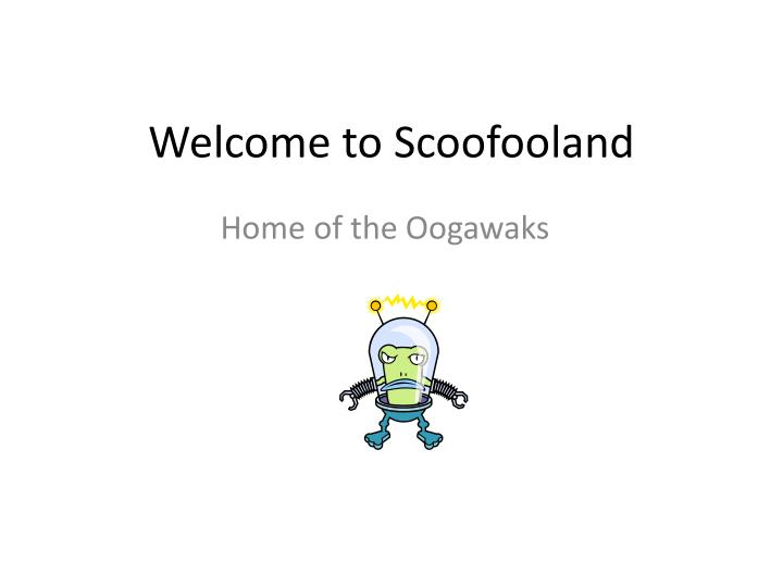 Welcome to scoofooland