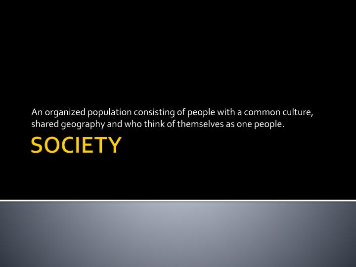 An organized population consisting of people with a common culture, shared geography and who think o...