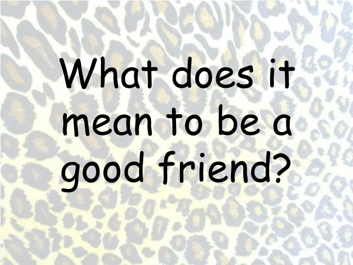 what does it mean to be a good friend Real friendship lasts through good times and bad times remember: good friends can play with other people sometimes and still be friends being your own best friend.