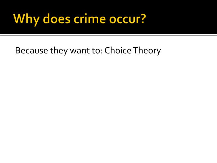 theories on why crime occurs Control theory strain and social learning theorists ask, why do people engage in crime they then focus on the factors that push or entice people into finally, direct control involves effectively sanctioning crime when it occurs effective sanctions are consistent, fair, and not overly harsh.