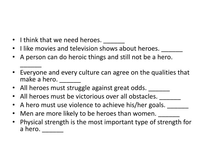 I think that we need heroes. ______
