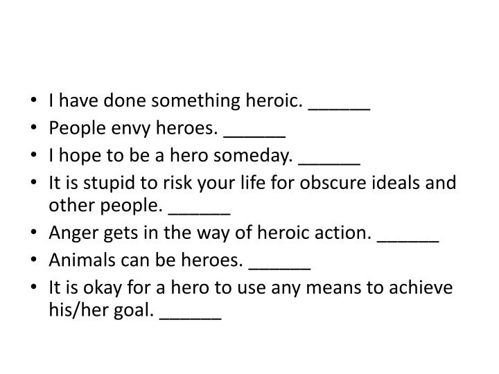 I have done something heroic. ______