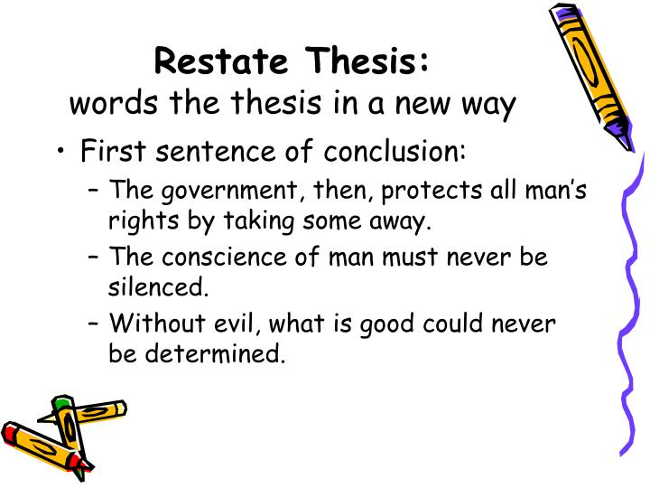 restate your thesis conclusion Many writers choose to begin the conclusion by restating the thesis, but you can put your thesis into the conclusion anywhere—the first sentence of the paragraph, the last sentence, or in between here are a few tips for rephrasing your thesis.