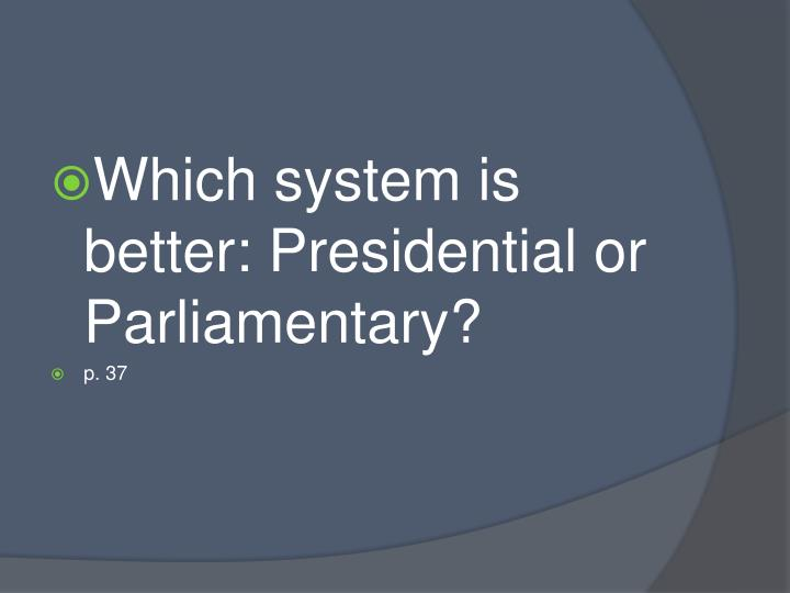 Which system is better: Presidential or Parliamentary?