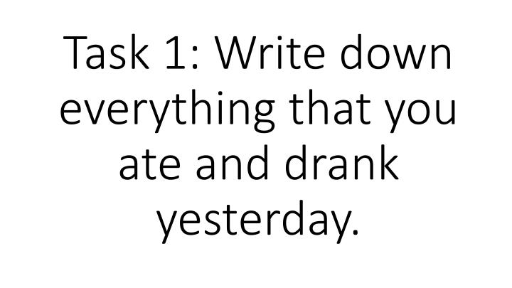 Task 1 write down everything that you ate and drank yesterday