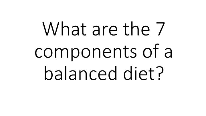 What are the 7 components of a balanced diet?