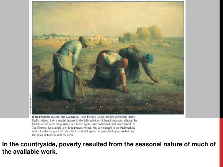 In the countryside, poverty resulted from the seasonal nature of much of the available work.