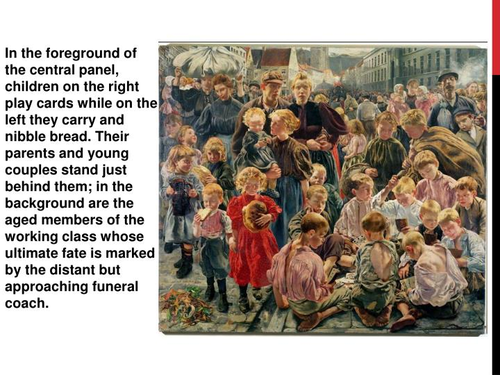 In the foreground of the central panel, children on the right play cards while on the left they carry and nibble bread. Their parents and young couples stand just behind them; in the background are the aged members of the working class whose ultimate fate is marked by the distant but approaching funeral coach.