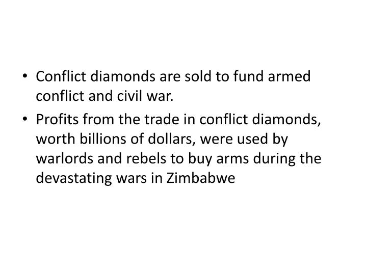 Conflict diamonds are sold to fund armed conflict and civil war.