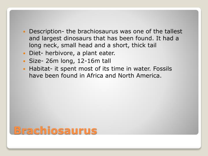 Description- the brachiosaurus was one of the tallest and largest dinosaurs that has been found. It had a long neck, small head and a short, thick tail
