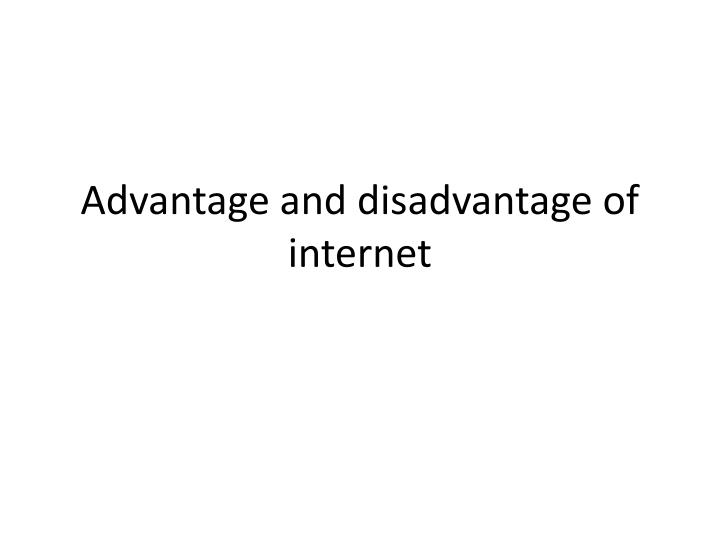 advantage of internet There are some some common advantages and disadvantages of internet  though now a days it is the most effective way of communication.