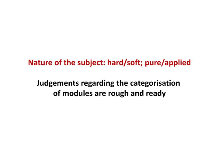 Nature of the subject: hard/soft; pure/applied