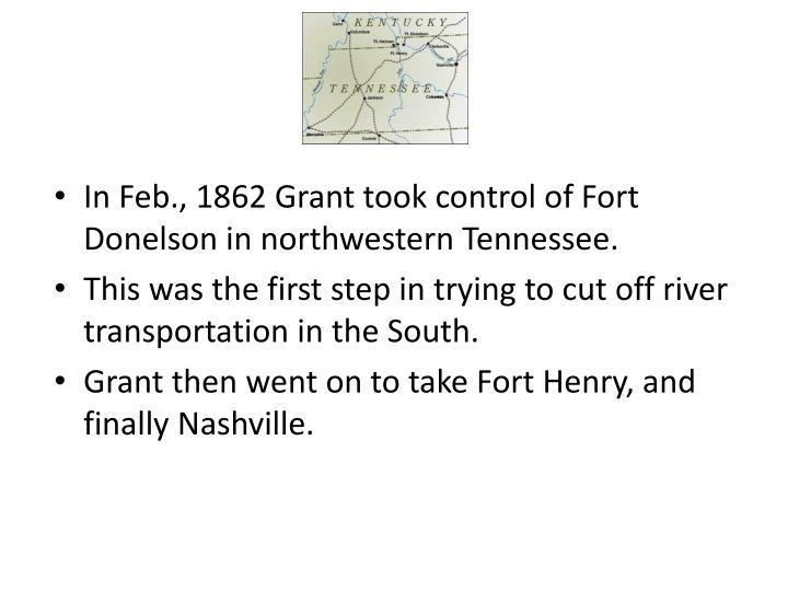 In Feb., 1862 Grant took control of Fort Donelson in northwestern Tennessee.