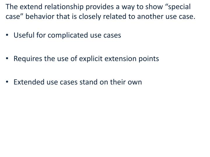 """The extend relationship provides a way to show """"special case"""" behavior that is closely related to another use case."""