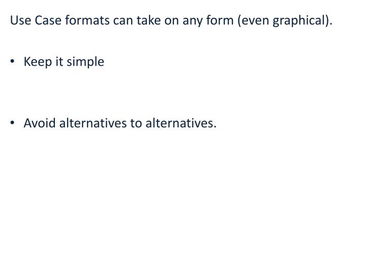 Use Case formats can take on any form (even graphical).