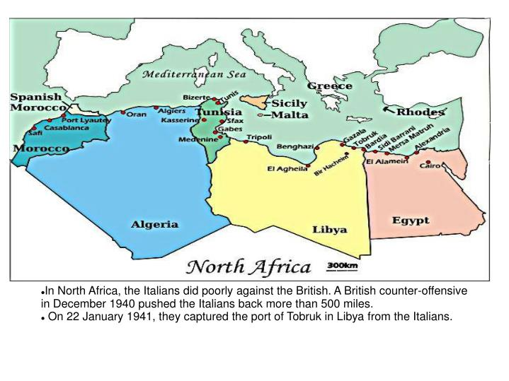 In North Africa, the Italians did poorly against the British. A British counter-offensive in December 1940 pushed the Italians back more than 500 miles.