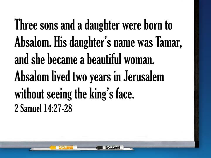 Three sons and a daughter were born to Absalom. His daughter's name was Tamar, and she became a beautiful woman. Absalom lived two years in Jerusalem without seeing the king's face.