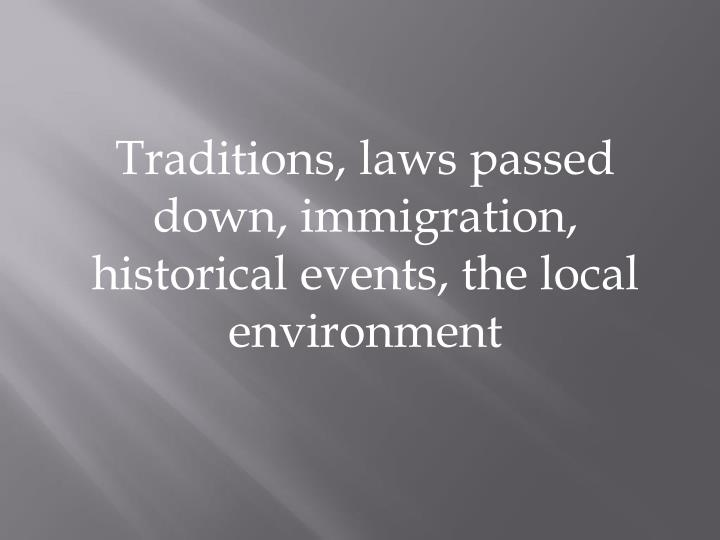 Traditions, laws passed down, immigration, historical events, the local environment