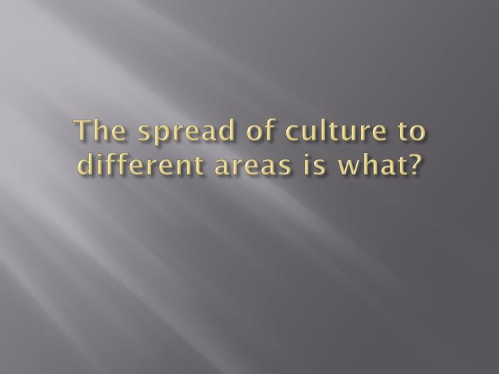 The spread of culture to different areas is what?