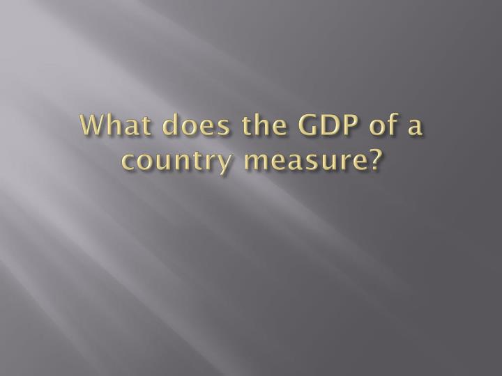 What does the GDP of a country measure?